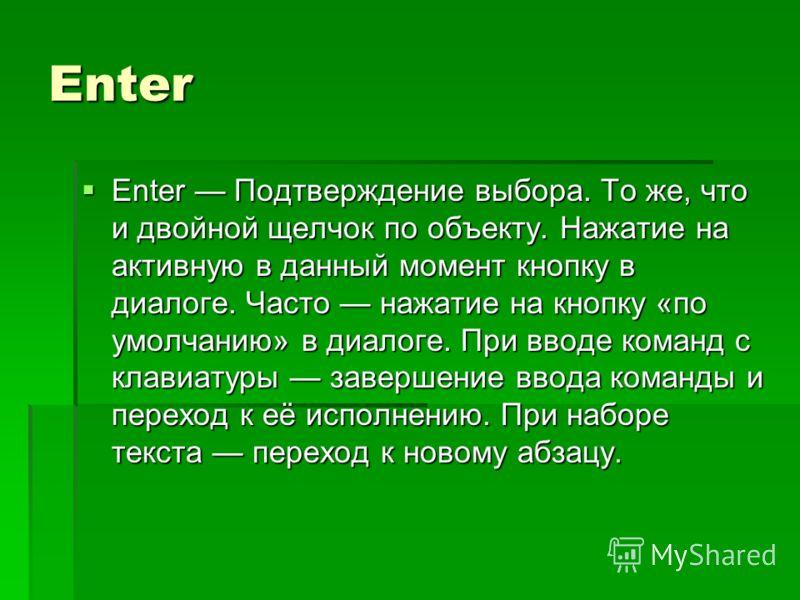 Enter Enter Подтверждение выбора. То же, что и двойной щелчок по объекту. Нажатие на активную в данный момент кнопку в диалоге. Часто нажатие на кнопку «по умолчанию» в диалоге. При вводе команд с клавиатуры завершение ввода команды и переход к её ис