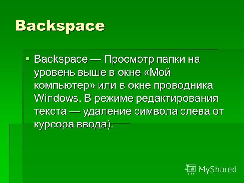 Backspace Backspace Просмотр папки на уровень выше в окне «Мой компьютер» или в окне проводника Windows. В режиме редактирования текста удаление символа слева от курсора ввода).