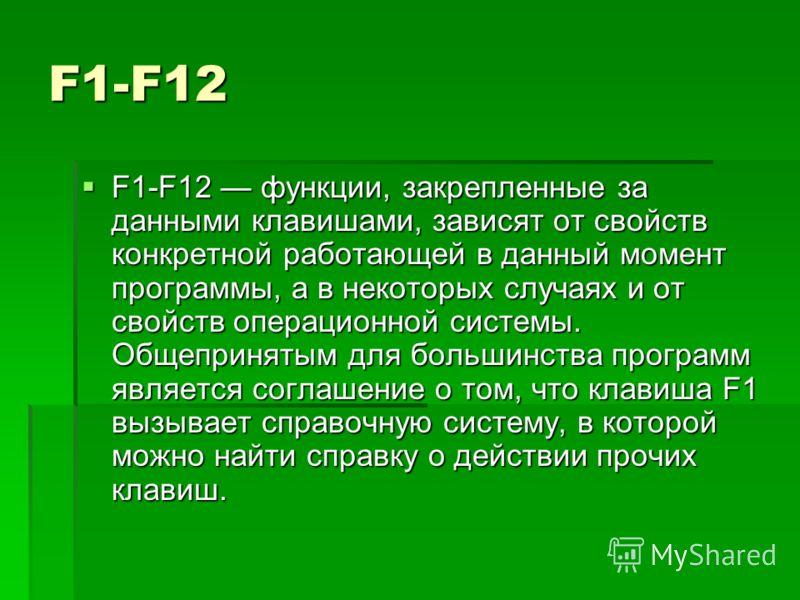 F1-F12 F1-F12 функции, закрепленные за данными клавишами, зависят от свойств конкретной работающей в данный момент программы, а в некоторых случаях и от свойств операционной системы. Общепринятым для большинства программ является соглашение о том, чт