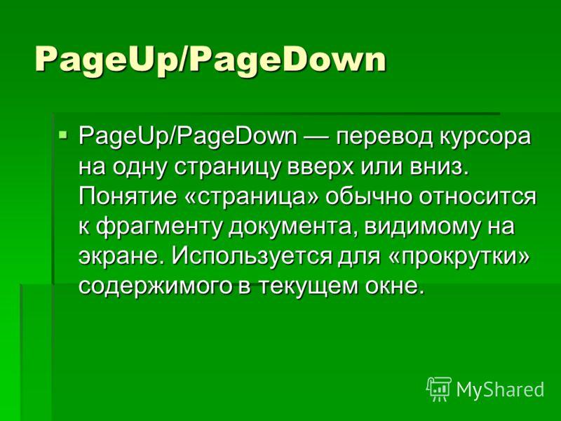 PageUp/PageDown PageUp/PageDown перевод курсора на одну страницу вверх или вниз. Понятие «страница» обычно относится к фрагменту документа, видимому на экране. Используется для «прокрутки» содержимого в текущем окне.