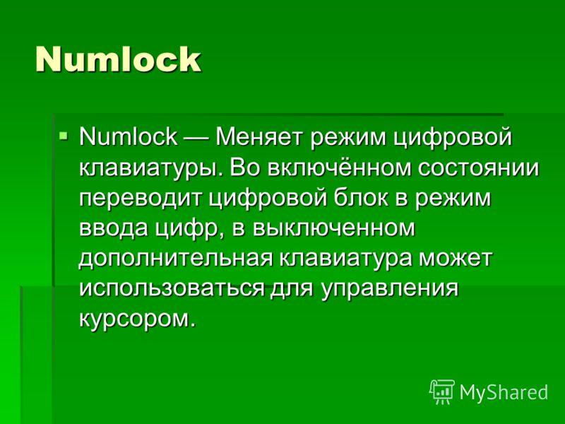 Numlock Numlock Меняет режим цифровой клавиатуры. Во включённом состоянии переводит цифровой блок в режим ввода цифр, в выключенном дополнительная клавиатура может использоваться для управления курсором. Numlock Меняет режим цифровой клавиатуры. Во в