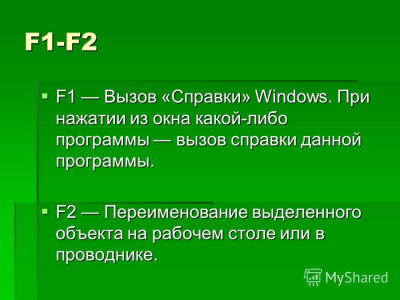 F1-F2 F1 Вызов «Справки» Windows. При нажатии из окна какой-либо программы вызов справки данной программы. F1 Вызов «Справки» Windows. При нажатии из окна какой-либо программы вызов справки данной программы. F2 Переименование выделенного объекта на р