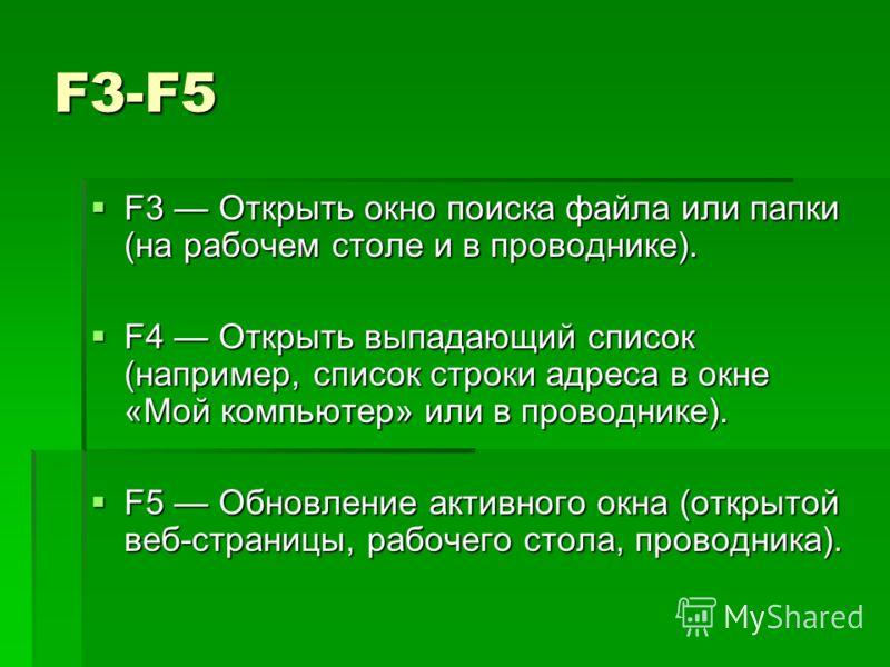 F3-F5 F3 Открыть окно поиска файла или папки (на рабочем столе и в проводнике). F3 Открыть окно поиска файла или папки (на рабочем столе и в проводнике). F4 Открыть выпадающий список (например, список строки адреса в окне «Mой компьютер» или в провод