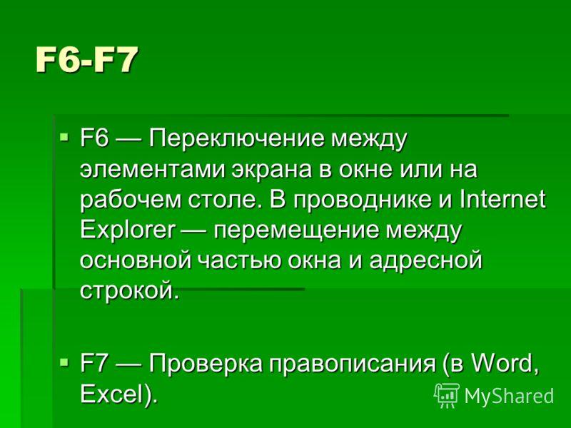 F6-F7 F6 Переключение между элементами экрана в окне или на рабочем столе. В проводнике и Internet Explorer перемещение между основной частью окна и адресной строкой. F6 Переключение между элементами экрана в окне или на рабочем столе. В проводнике и