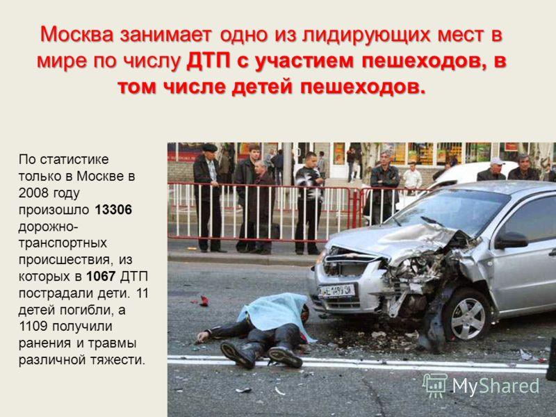 Москва занимает одно из лидирующих мест в мире по числу ДТП с участием пешеходов, в том числе детей пешеходов. По статистике только в Москве в 2008 году произошло 13306 дорожно- транспортных происшествия, из которых в 1067 ДТП пострадали дети. 11 дет