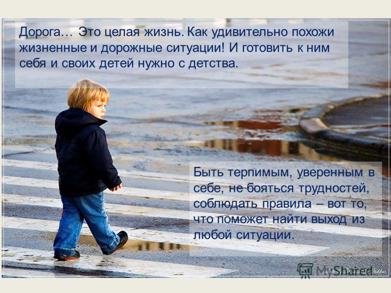 Дорога… Это целая жизнь. Как удивительно похожи жизненные и дорожные ситуации! И готовить к ним себя и своих детей нужно с детства. Быть терпимым, уверенным в себе, не бояться трудностей, соблюдать правила – вот то, что поможет найти выход из любой с