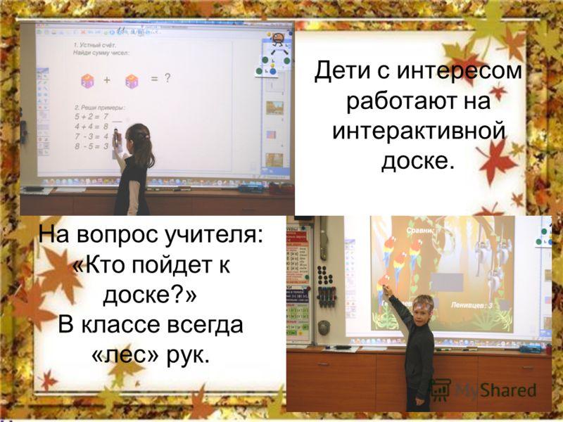 Дети с интересом работают на интерактивной доске. На вопрос учителя: «Кто пойдет к доске?» В классе всегда «лес» рук.