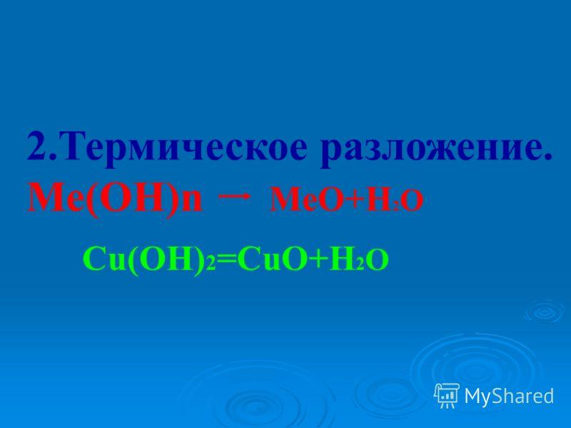 2.Термическое разложение. Ме(ОН)n MeO+H 2 O Cu(OH) 2 =CuO+H 2 O