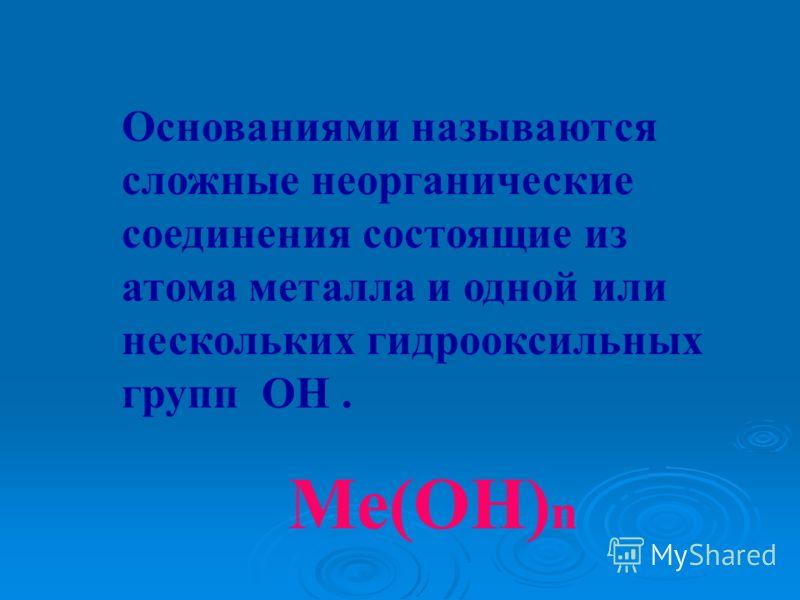 Основаниями называются сложные неорганические соединения состоящие из атома металла и одной или нескольких гидрооксильных групп ОН. Ме(ОН) n