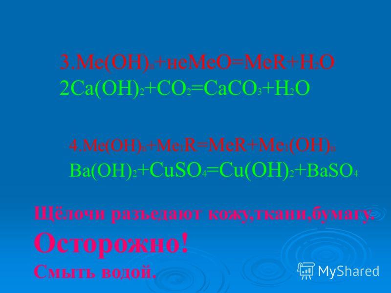 3.Ме(ОН) n +неМеО=МеR+H 2 O 2Ca(OH) 2 +CO 2 =CaCO 3 +H 2 O 4.Ме(ОН) n +Me 1 R=MeR+Me 1 (OH) n Ba(OH) 2 +CuSO 4 =Cu(OH) 2 + BaSO 4 Щёлочи разъедают кожу,ткани,бумагу. Осторожно! Смыть водой.