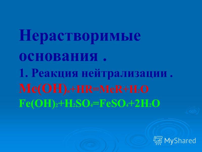 Нерастворимые основания. 1. Реакция нейтрализации. Ме(ОН) n +HR=MeR+H 2 O Fe(OH) 2 +H 2 SO 4 =FeSO 4 +2H 2 O