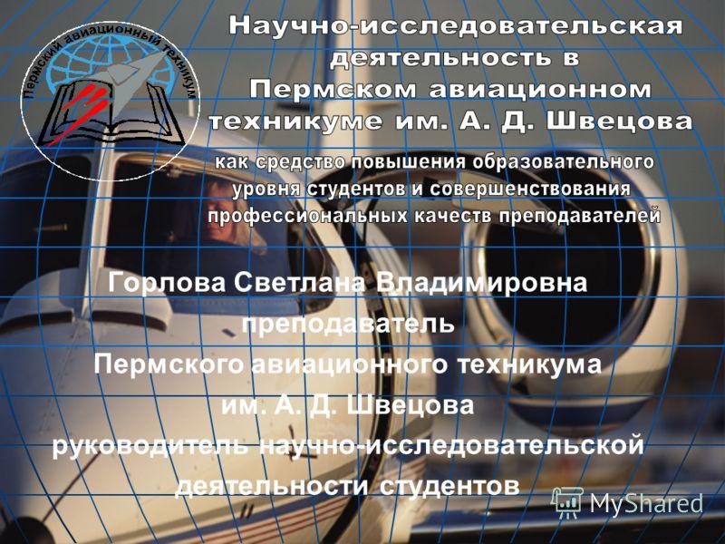Горлова Светлана Владимировна преподаватель Пермского авиационного техникума им. А. Д. Швецова руководитель научно-исследовательской деятельности студентов