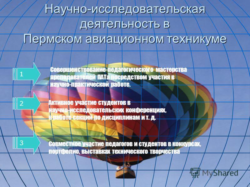 Научно-исследовательская деятельность в Пермском авиационном техникуме 1 Совершенствование-педагогического мастерства преподавателей ПАТа посредством участия в научно-практической работе. 2 Активное участие студентов в научно-исследовательских конфер