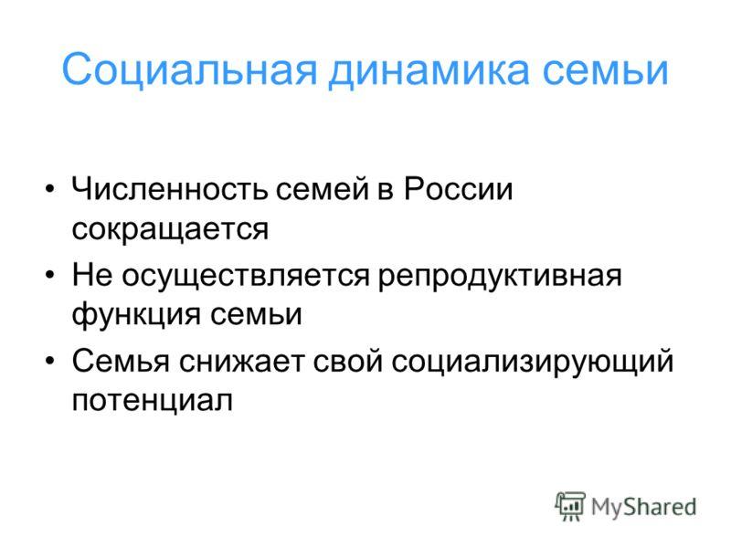 Социальная динамика семьи Численность семей в России сокращается Не осуществляется репродуктивная функция семьи Семья снижает свой социализирующий потенциал