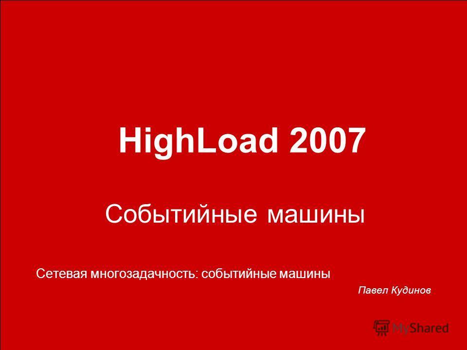 Событийные машины Сетевая многозадачность: событийные машины Павел Кудинов HighLoad 2007