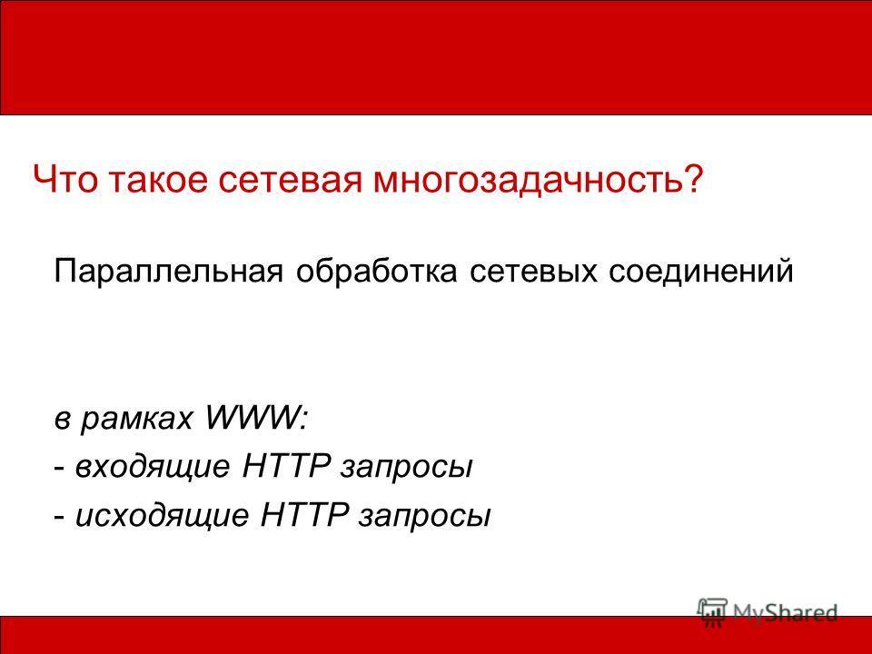 Что такое сетевая многозадачность? Параллельная обработка сетевых соединений в рамках WWW: - входящие HTTP запросы - исходящие HTTP запросы