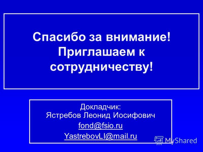 Спасибо за внимание! Приглашаем к сотрудничеству! Докладчик: Ястребов Леонид Иосифович fond@fsio.ru YastrebovLI@mail.ru
