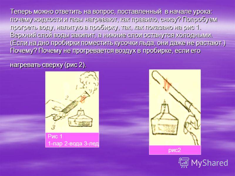 Теперь можно ответить на вопрос, поставленный в начале урока: почему жидкости и газы нагревают, как правило, снизу? Попробуем прогреть воду, налитую в пробирку, так, как показано на рис 1. Верхний слой воды закипит, а нижние слои останутся холодными.