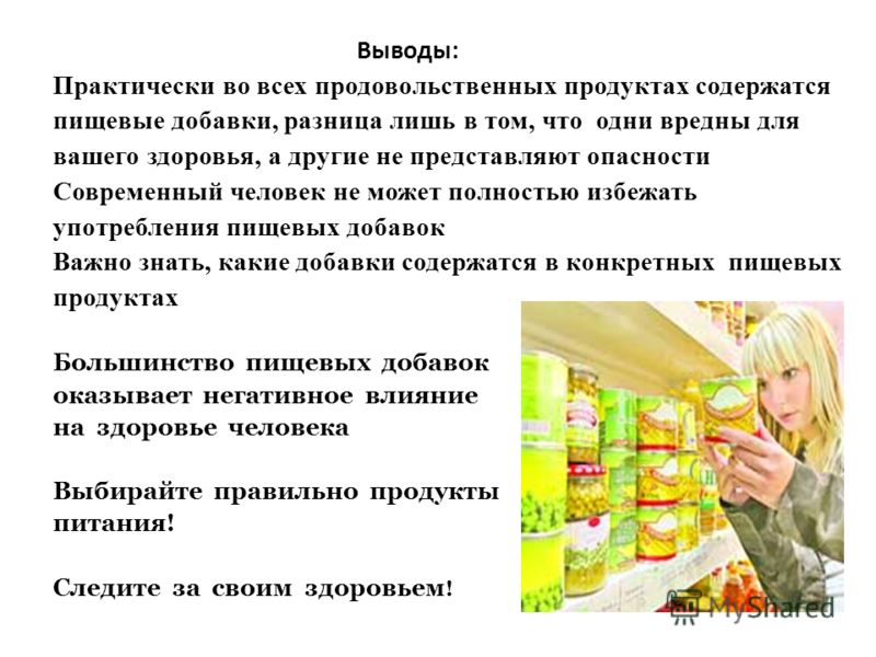 Выводы: Практически во всех продовольственных продуктах содержатся пищевые добавки, разница лишь в том, что одни вредны для вашего здоровья, а другие не представляют опасности Современный человек не может полностью избежать употребления пищевых добав