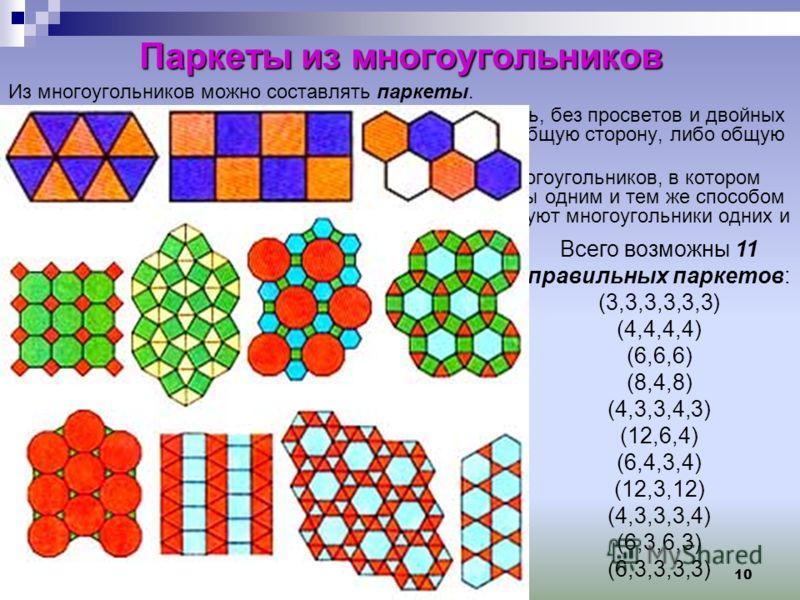 10 Паркеты из многоугольников Из многоугольников можно составлять паркеты. Паркет – покрытие плоскости многоугольниками сплошь, без просветов и двойных покрытий. Любые два многоугольника имеют либо общую сторону, либо общую вершину, либо не имеют общ