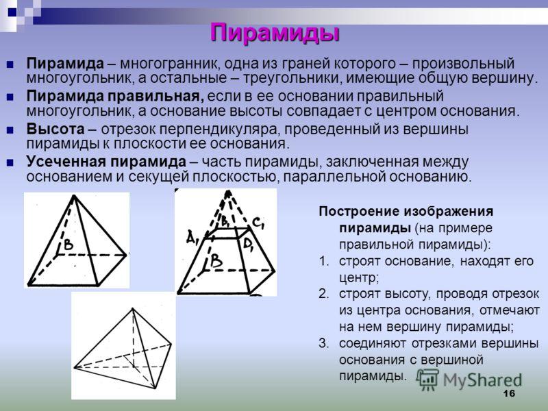 16 Пирамиды Пирамида – многогранник, одна из граней которого – произвольный многоугольник, а остальные – треугольники, имеющие общую вершину. Пирамида правильная, если в ее основании правильный многоугольник, а основание высоты совпадает с центром ос
