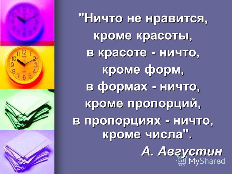 33 Ничто не нравится, кроме красоты, в красоте - ничто, кроме форм, в формах - ничто, кроме пропорций, в пропорциях - ничто, кроме числа. А. Августин