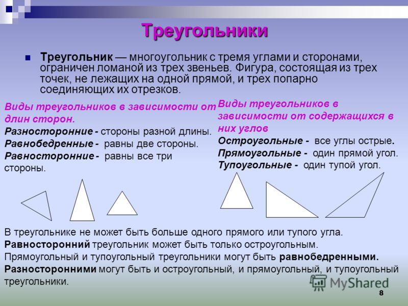 8 Треугольники Треугольник многоугольник с тремя углами и сторонами, ограничен ломаной из трех звеньев. Фигура, состоящая из трех точек, не лежащих на одной прямой, и трех попарно соединяющих их отрезков. Виды треугольников в зависимости от длин стор