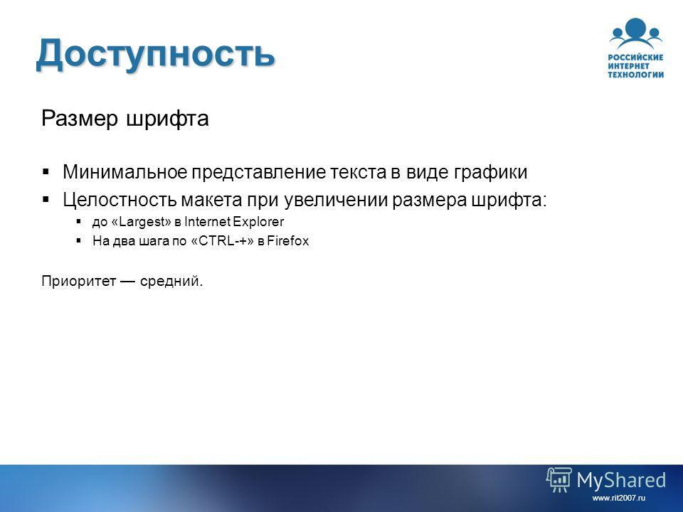 www.rit2007. ru Доступность Размер шрифта Минимальное представление текста в виде графики Целостность макета при увеличении размера шрифта: до «Largest» в Internet Explorer На два шага по «CTRL-+» в Firefox Приоритет средний.