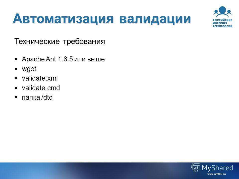 www.rit2007. ru Автоматизация валидации Технические требования Apache Ant 1.6.5 или выше wget validate.xml validate.cmd папка /dtd