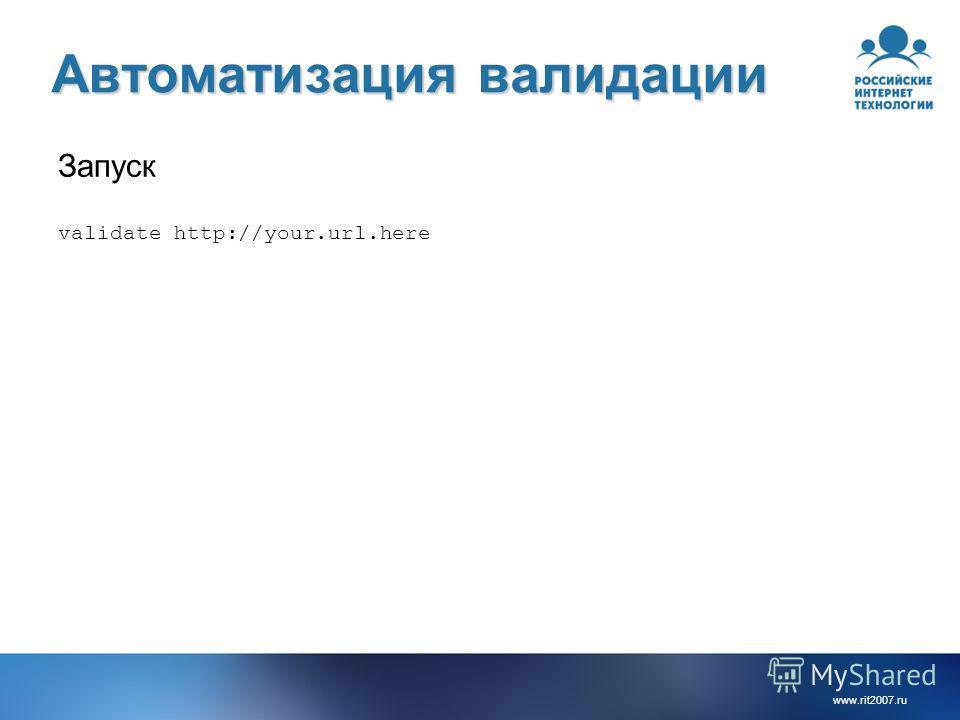 www.rit2007. ru Автоматизация валидации Запуск validate http://your.url.here