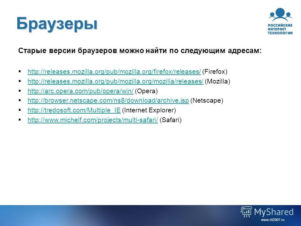 www.rit2007. ru Браузеры Старые версии браузеров можно найти по следующим адресам: http://releases.mozilla.org/pub/mozilla.org/firefox/releases/ (Firefox) http://releases.mozilla.org/pub/mozilla.org/firefox/releases/ http://releases.mozilla.org/pub/m