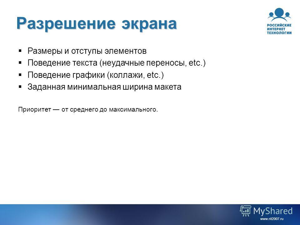 www.rit2007. ru Разрешение экрана Размеры и отступы элементов Поведение текста (неудачные переносы, etc.) Поведение графики (коллажи, etc.) Заданная минимальная ширина макета Приоритет от среднего до максимального.