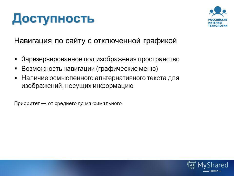 www.rit2007. ru Доступность Навигация по сайту с отключенной графикой Зарезервированное под изображения пространство Возможность навигации (графические меню) Наличие осмысленного альтернативного текста для изображений, несущих информацию Приоритет от