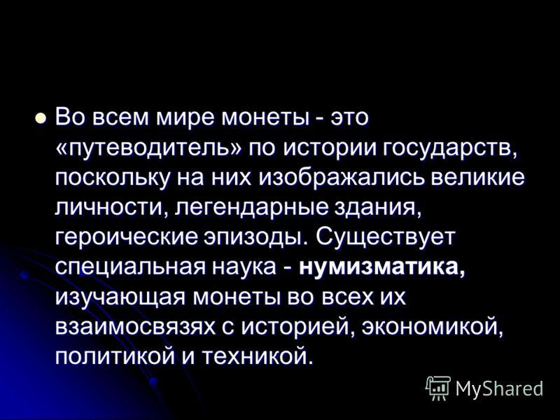 Во всем <a href='http://www.myshared.ru/slide/272792/' title='мир по истории'>мире монеты - это «путеводитель» по истории</a> государств, поскольку на