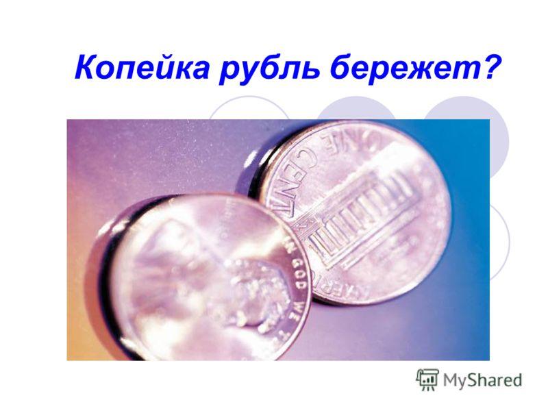 Копейка рубль бережет?