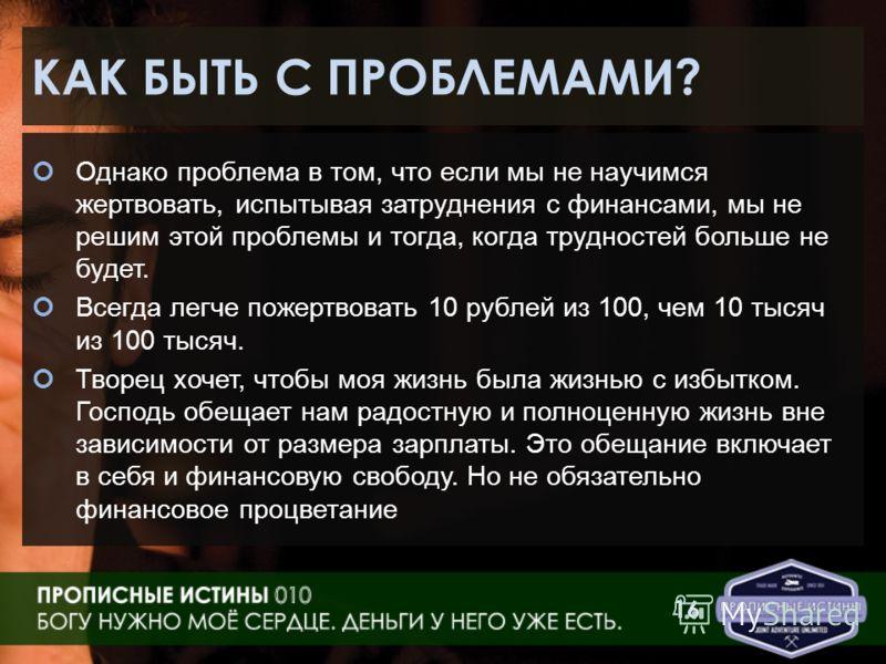 КАК БЫТЬ С ПРОБЛЕМАМИ? Однако проблема в том, что если мы не научимся жертвовать, испытывая затруднения с финансами, мы не решим этой проблемы и тогда, когда трудностей больше не будет. Всегда легче пожертвовать 10 рублей из 100, чем 10 тысяч из 100