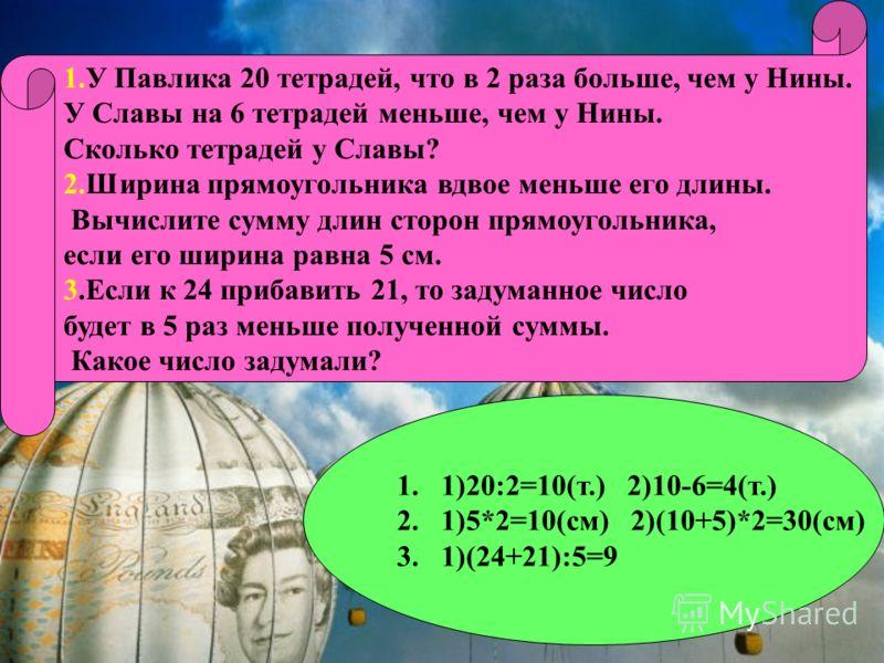 1.1)9*2=18 (л.) 2)18:3=6(л.) 2.1)27-15=12(м) 2)12:6=2 (м) 3.1)15-5=10 (к.) 2)15:5=3 (к.) 1. В двух ведрах – по 9 л молока в каждом. Сколько потребуется трехлитровых бидонов, чтобы перелить в них молоко из ведер? 2. В одном отрезке 27 м материи, а в д