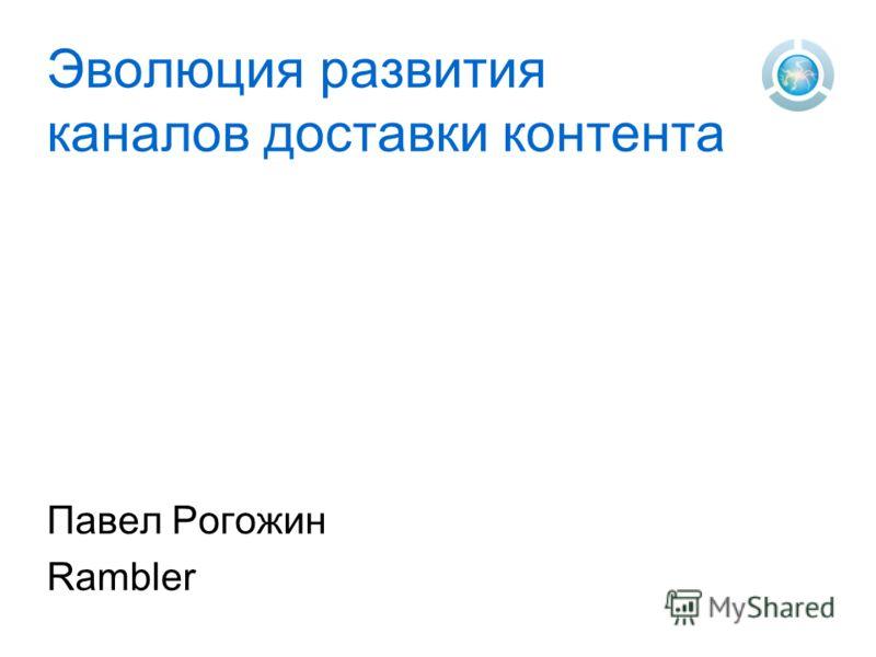 Эволюция развития каналов доставки контента Павел Рогожин Rambler