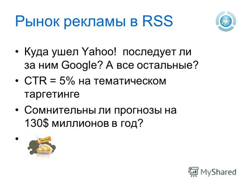Рынок рекламы в RSS Куда ушел Yahoo! последует ли за ним Google? А все остальные? CTR = 5% на тематическом таргетинге Сомнительны ли прогнозы на 130$ миллионов в год?