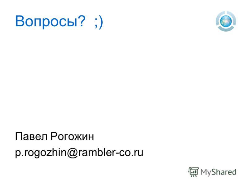 Вопросы? ;) Павел Рогожин p.rogozhin@rambler-co.ru