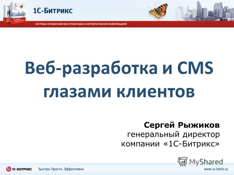 Веб-разработка и CMS глазами клиентов Сергей Рыжиков генеральный директор компании «1С-Битрикс»