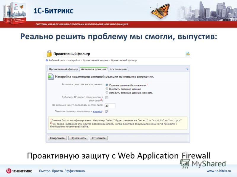Реально решить проблему мы смогли, выпустив: Проактивную защиту с Web Application Firewall