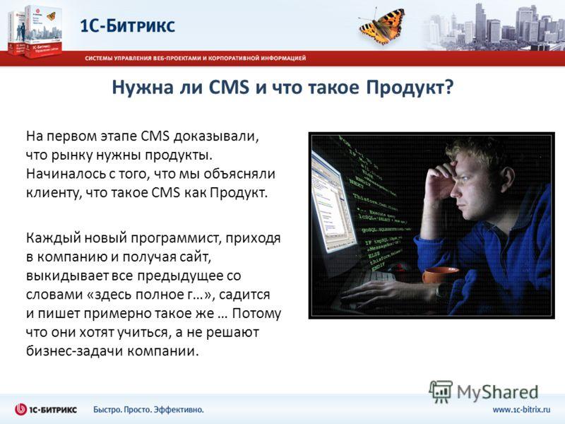 Нужна ли CMS и что такое Продукт? На первом этапе CMS доказывали, что рынку нужны продукты. Начиналось с того, что мы объясняли клиенту, что такое CMS как Продукт. Каждый новый программист, приходя в компанию и получая сайт, выкидывает все предыдущее