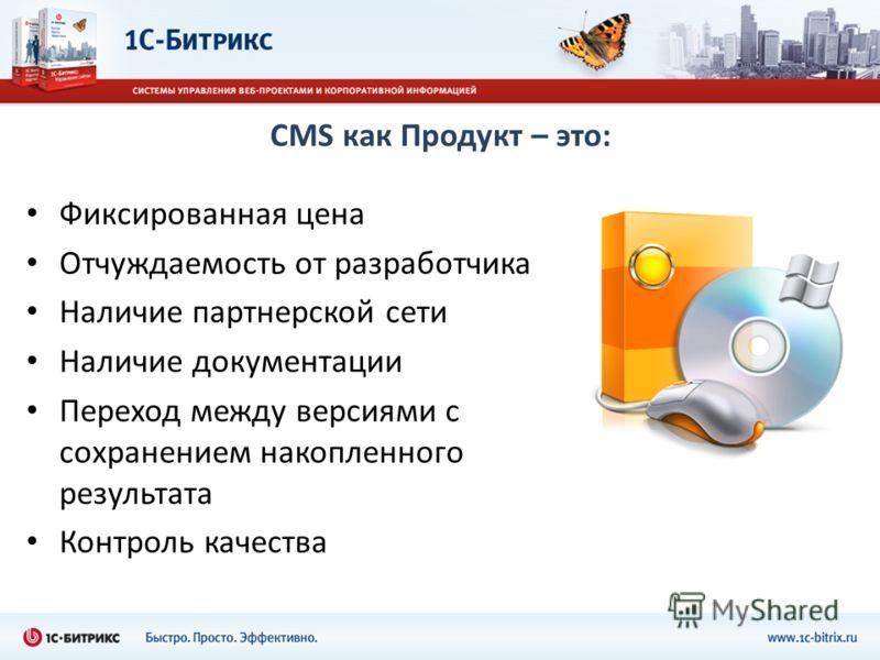 CMS как Продукт – это: Фиксированная цена Отчуждаемость от разработчика Наличие партнерской сети Наличие документации Переход между версиями с сохранением накопленного результата Контроль качества