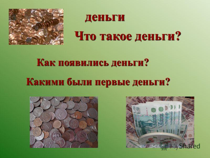 деньги Что такое деньги? Как появились деньги? Какими были первые деньги?