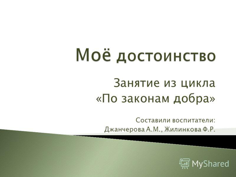 Занятие из цикла «По законам добра» Составили воспитатели: Джанчерова А.М., Жилинкова Ф.Р.