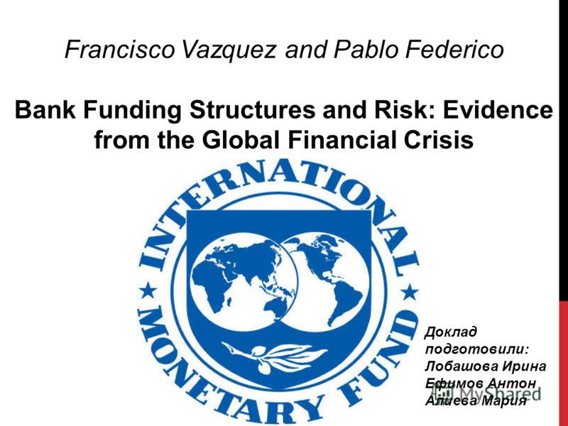 Francisco Vazquez and Pablo Federico Bank Funding Structures and Risk: Evidence from the Global Financial Crisis Доклад подготовили: Лобашова Ирина Ефимов Антон Алиева Мария