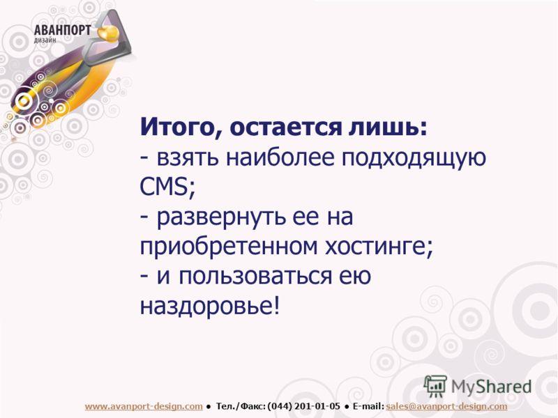 www.avanport-design.com Тел./Факс: (044) 201-01-05 Е-mail: sales@avanport-design.com Итого, остается лишь: - взять наиболее подходящую CMS; - развернуть ее на приобретенном хостинге; - и пользоваться ею наздоровье!