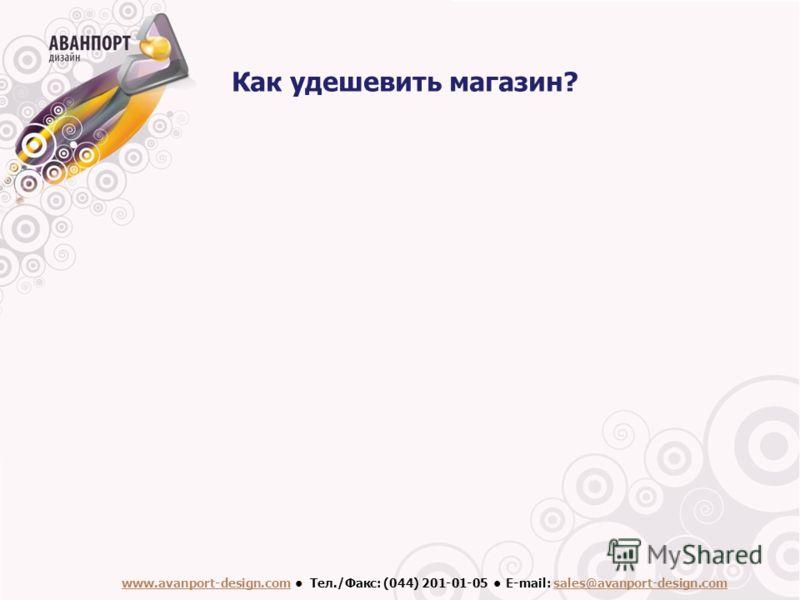 www.avanport-design.com Тел./Факс: (044) 201-01-05 Е-mail: sales@avanport-design.com Как удешевить магазин?