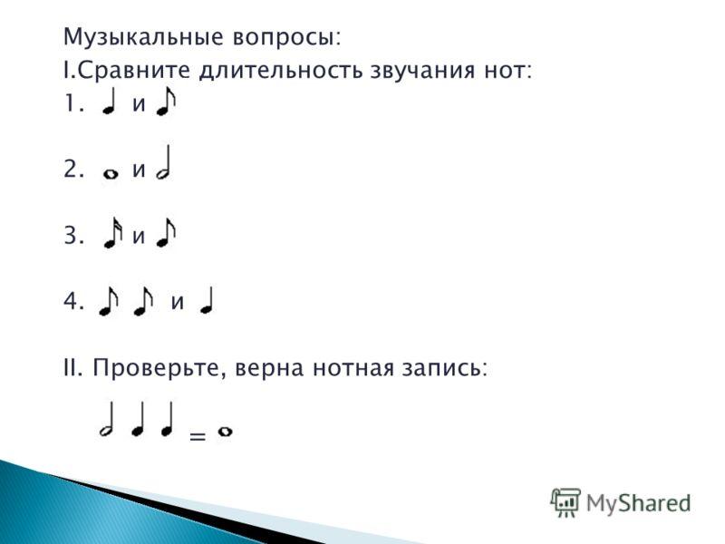 Музыкальные вопросы: I.Сравните длительность звучания нот: 1. и 2. и 3. и 4. и II. Проверьте, верна нотная запись: =